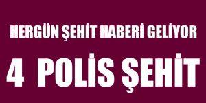 HERGÜN ŞEHİT HABERİ GELİYOR. 4 POLİS ŞEHİT