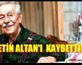 ÇETİN ALTAN'I KAYBETTİK