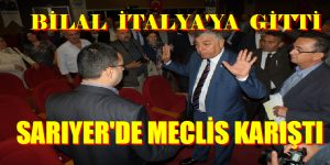 BİLAL İTALYA'YA GİTTİ, SARIYER'DE MECLİS KARIŞTI