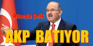 Hüseyin Çelik, AKP BATIYOR