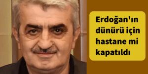 Erdoğan'ın dünürü için hastane mi kapatıldı