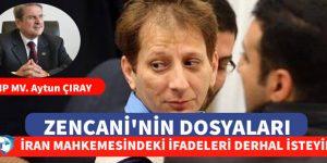 """""""ZENCANİ'NİN İRAN MAHKEMESİNDE VERDİĞİ İFADELERİ DERHAL İSTEYİN"""