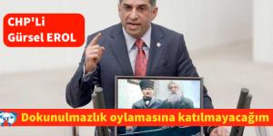 CHP'Lİ GÜRSEL EROL, DOKUNULMAZLIK OYLAMASINA KATILMAYACAĞIM