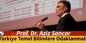 Prof. Dr. Aziz Sancar,Türkiye temel bilimlere odaklanmalı.