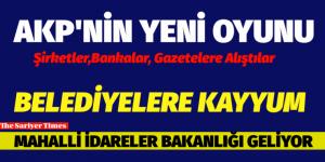 AKP'NİN YENİ OYUNU-MAHALLİ İDARELER BAKANLIĞI