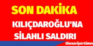 KILIÇDAROĞLU'NA SİLAHLI SALDIRI