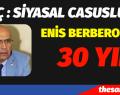 CHP MV.ENİS BERBEROĞLU İÇİN 30 YIL