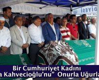 """Bir Cumhuriyet Kadını  """"Necla Kahvecioğlu'nu""""  Onurla Uğurladık"""