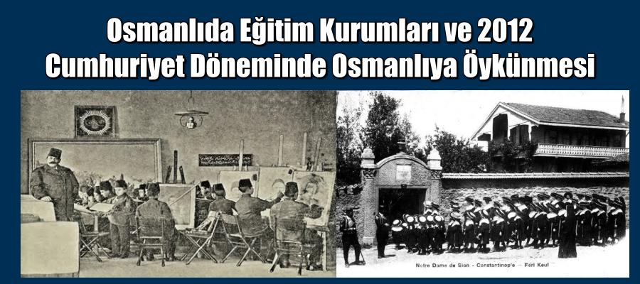 Osmanlıda Eğitim Kurumları ve 2012 Cumhuriyet Döneminde Osmanlıya Öykünmesi . Mustafa YETİŞ