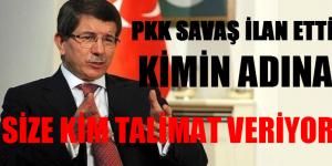 PKK SAVAŞ İLAN ETTİ,  KİMİN ADINA, EMRİ NERDEN ALDINIZ