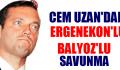 CEM UZAN'DAN ERGENEKON'LU BALYOZ'LU SAVUNMA