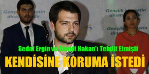 Sedat Ergin ve Ahmet Hakan'ı Tehdit Etti. Kendisi Koruma İstedi