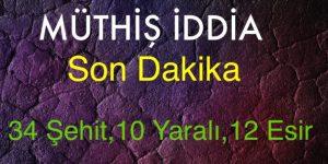 MÜTHİŞ İDDİA, 34 ŞEHİT,10 YARALI, 12 ESİR