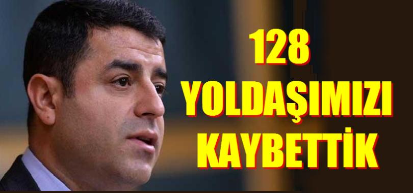DEMİRTAŞ. 128 YOLDAŞIMIZI KAYBETTİK