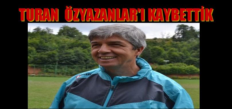 TURAN ÖZYAZANLAR'I KAYBETTİK
