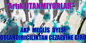 """""""ARTIK UTANMIYORLAR"""" AKP'li MECLİS ÜYESİ DOLANDIRICILIKTAN CEZAEVİNE GİRDİ"""