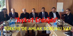 ERDOĞDU, TÜRKİYE'DE AHLAK SORUNU VAR
