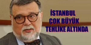 İSTANBUL ÇOK BÜYÜK TEHLİKE ALTINDA