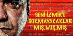 SENİ İZMİR'E SOKMAYACAKLAR MIŞ,MIŞ,MIŞ