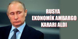 RUSYA'DAN EKONOMİK AMBARGO KARARI