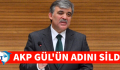 AKP ABDULLAH GÜL'ÜN ADINI SİLDİ