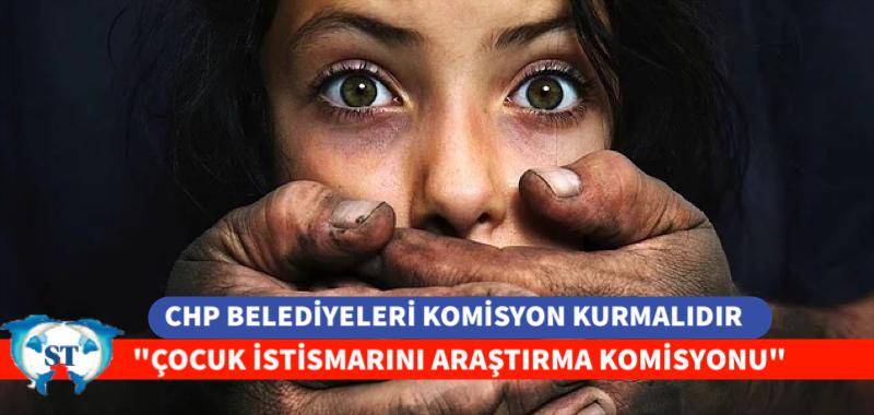 """CHP BELEDİYELERİ """"ÇOCUK İSTİSMARINI ARAŞTIRMA KOMİSYONU"""" KURMALIDIR"""