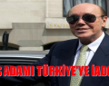 ÜNLÜ İŞ ADAMI TÜRKİYE'YE İADE EDİLDİ