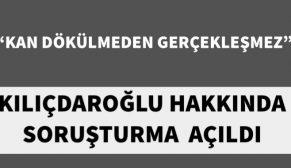 """""""KAN DÖKÜLMEDEN GERÇEKLEŞMEZ"""" KILIÇDAROĞLU'NA SORUŞTURMA"""