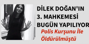 DİLEK DOĞAN'IN 3. MAHKEMESİ BUGÜN