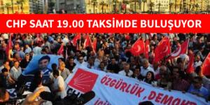 CHP SAAT 19.00 TAKSİM BASIN AÇIKLAMASI YAPACAK