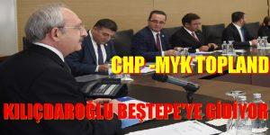 CHP (MYK) TOPLANDI. KILIÇDAROĞLU BEŞTEPE'YE GİDİYOR