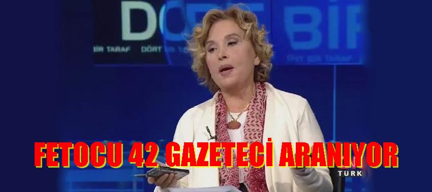 NAZLI ILICAK DAHİL 42 GAZETECİ ARANIYOR