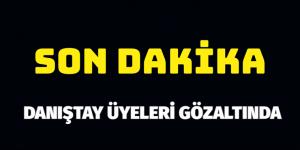 DANIŞTAY ÜYELERİ GÖZALTINA ALINIYOR