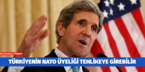John Kerry : TÜRKİYENİN NATO ÜYELİĞİ TEHLİKEYE GİREBİLİR