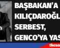 BAŞBAKAN'A KILIÇDAROĞLU'NA SERBEST, GENCO'YA YASAK