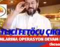 İŞ ADAMLARINA OPERASYON DEVAM EDİYOR