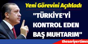 """""""TÜRKİYE'Yİ KONTROL EDEN BAŞ MUHTARIM"""""""