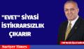 """ EVET"" SİYASİ İSTİKRARSIZLIK ÇIKARIR"