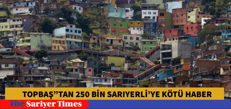 """TOPBAŞ""""TAN 250 BİN SARIYERLİ'YE KÖTÜ HABER"""