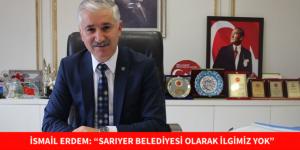 """İSMAİL ERDEM: """"SARIYER BELEDİYESİ OLARAK İLGİMİZ YOK"""""""