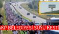 AKP BELEDİYESİ SUYU KESTİ
