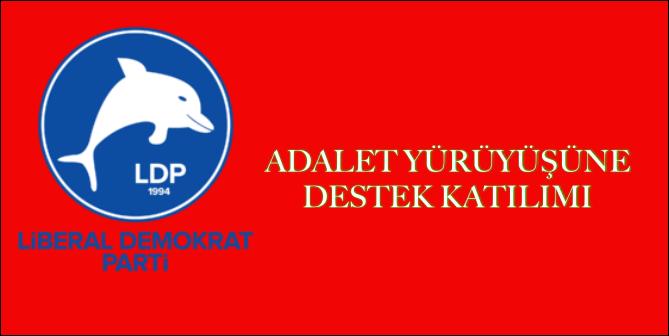 LİBERAL DEMOKRAT PARTİ'DEN ADALET YÜRÜYÜŞÜNE DESTEK KATILIMI