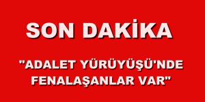 """""""ADALET YÜRÜYÜŞÜ'NDE FENALAŞANLAR VAR"""