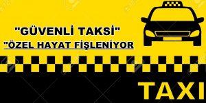 """""""GÜVENLİ TAKSİ"""" ÖZEL HAYAT FİŞLENİYOR"""
