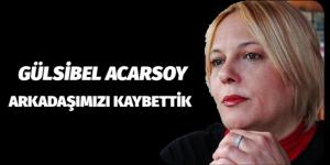 ARKADAŞIMIZ GÜLSİBEL ACARSOY'U KAYBETTİK