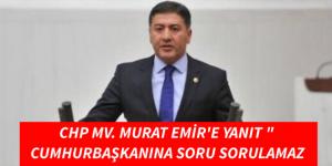 """CHP MV. MURAT EMİR'E YANIT """" CUMHURBAŞKANINA SORU SORULAMAZ"""