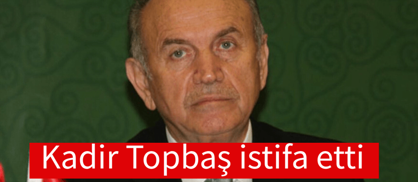 KADİR TOPBAŞ İSTİFA ETTİ