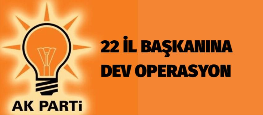 22 İL BAŞKANINA DEV OPERASYON