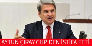 CHP'Lİ AYTUN ÇIRAY İSTİFA ETTİ
