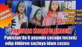 PAKİSTAN'DA 6 YAŞINDA ÇOCUĞA TECAVÜZ EDEN SUÇLUYA İDAM CEZASI